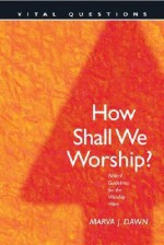 How Shall We Worship?: Biblical Guidelines for the Worship Wars - Marva J. Dawn, Dan Taylor