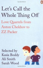 Let's Call the Whole Thing Off: Love Quarrels from Anton Chekhov to Z.Z. Packer. Selected by Kasia Boddy, Ali Smith, Sarah Wood - Sarah Wood, Ali Smith