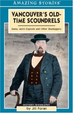 Vancouver's Old-Time Scoundrels: Gassy Jack's Exploits and Other Skulduggery - Jill Foran, Colleen Anderson, Foran