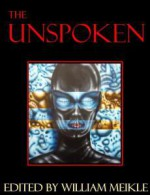 The Unspoken - William Meikle, Ramsey Campbell, Tim Lebbon, Simon Kurt Unsworth, Steven Savile, Steve Lockley, John Shirley, Anna Taborska, Stephen James Price, Scott Nicholson, Stephen Laws, Nancy Kilpatrick, David A. Riley, Barbie Wilde, Johnny Mains, Guy N. Smith, Peter Crowther, Ste