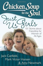 Chicken Soup for the Soul: Just Us Girls: 101 Stories about Friendship for Women of All Ages - Jack Canfield, Mark Victor Hansen, Amy Newmark