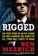 Rigged: The True Story of an Ivy League Kid Who Changed the World of Oil, from Wall Street to Dubai - Ben Mezrich