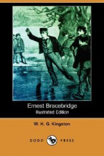 Ernest Bracebridge (Illustrated Edition) (Dodo Press) - W.H.G. Kingston