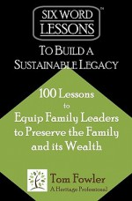 Six-Word Lessons to Build a Sustainable Legacy: 100 Lessons to Equip Family Leaders to Preserve the Family and Its Wealth - Tom Fowler