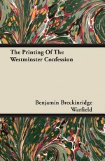The Printing of the Westminster Confession - Benjamin Breckinridge Warfield