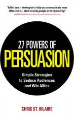 27 Powers of Persuasion: Simple Strategies to Seduce Audiences and Win Allies. by Chris St. Hilaire with Lynette Padwa - Chris St. Hilaire, Lynette Padwa