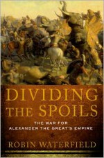 Dividing the Spoils: The War for Alexander the Great's Empire (Ancient Warfare and Civilization) - Robin A.H. Waterfield