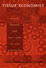 Tissue Economies: Blood, Organs, and Cell Lines in Late Capitalism - Catherine Waldby, Robert Mitchell