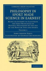 Philosophy in Sport Made Science in Earnest: Being an Attempt to Illustrate the First Principles of Natural Philosophy by the Aid of the Popular Toys and Sports - John Ayrton Paris, George Cruikshank