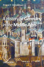 A History of Germany in the Middle Ages - Ernest F. Henderson