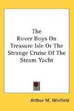 The Rover Boys on Treasure Isle or the Strange Cruise of the Steam Yacht - Arthur M. Winfield