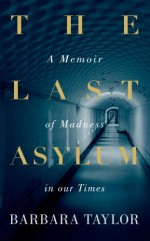 The Last Asylum: A Memoir of Madness in our Times - Barbara Taylor