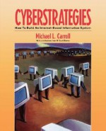 Cyberstrategies: How to Build an Internet-Based Information System - Michael L. Carroll, Clare Carroll, William M. Downs