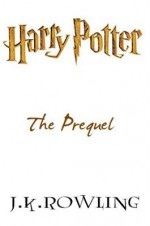 Harry Potter: The Prequel - J.K. Rowling