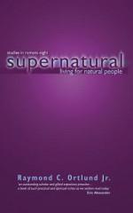 Supernatural Living for Natural People: Studies in Romans 8 - Raymond C. Ortlund Jr.
