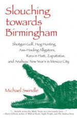 Slouching towards Birmingham: Shotgun Golf, Hog Hunting, Ass-Hauling Alligators, Rara in Haiti, Zapatistas, and Anahuac New Year's in Mexico City - Michael Swindle, Barry Gifford