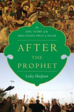After the Prophet: The Epic Story of the Shia-Sunni Split in Islam - Lesley Hazleton