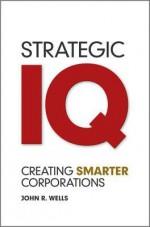 Strategic IQ: Creating Smarter Corporations - John Wells