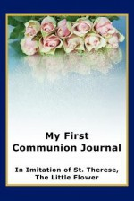 My First Communion Journal in Imitation of St. Therese, the Little Flower - Janet P. McKenzie