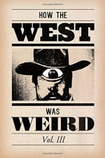 How the West Was Weird, Vol. 3: One Last Bunch of Tales from the Weird, Wild West (Volume 3) - Russ Anderson Jr, Derrick Ferguson, Kevin Thornton, Thomas Deja, Dale Glaser, Joel Jenkins, James Pratt, Stacy Dooks, Kevin Ross, Matthew Sylvester, Desmond Reddick, Ian St. Martin