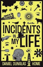 Incidents in My Life - Part 1 - Daniel Dunglas Home