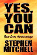 Yes, You Can: Rise from the Wreckage - Stephen Mitchell