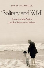 Solitary and Wild: Frederick MacNeice and the Salvation of Ireland - David Fitzpatrick