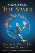 Cirque du Soleil: The Spark - Igniting the Creative Fire that Lives within Us All - John U. Bacon, Lyn Heward