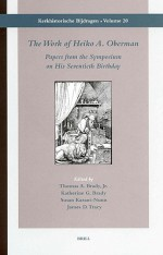 The Work of Heiko A. Oberman: Papers from the Symposium on His Seventieth Birthday - J. D. Tracy, Susan C. Karant-Nunn, James D. Tracy, Kathleen G. Brady, J. D. Tracy