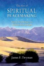 The Art of Spiritual Peacemaking: Secret Teachings from Jeshua ben Joseph - James F. Twyman