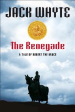 The Renegade: A Tale of Robert the Bruce - Jack Whyte