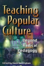 Teaching Popular Culture: Beyond Radical Pedagogy (Media, Education & Culture) - David Buckingham
