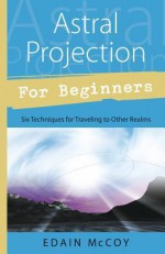 Astral Projection for Beginners: Six Techniques for Traveling to Other Realms - Edain McCoy