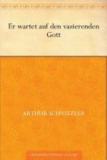 Er wartet auf den vazierenden Gott (German Edition) - Arthur Schnitzler