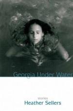 Georgia Under Water: Stories - Heather Sellers