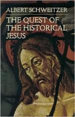 The Quest of the Historical Jesus - Albert Schweitzer, Wes Montgomery, F.C. Burkitt