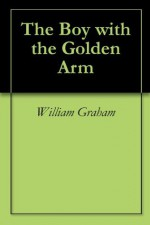 The Boy with the Golden Arm - William Graham
