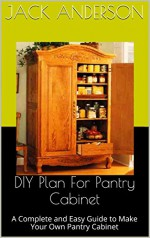 DIY Plan For Pantry Cabinet: A Complete and Easy Guide to Make Your Own Pantry Cabinet - Jack Anderson
