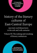 History of the Literary Cultures of East-central Europe: Junctures and Disjunctures in the 19th and 20th Centuries, Volume 3: The Making and Remaking of Literary Institutions (Comparative History of Literatures in European Languages) - Marcel Cornis-Pope, John Neubauer