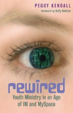 Rewired: Youth Ministry in an Age of IM and MySpace - Peggy Kendall