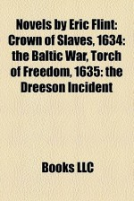 Novels by Eric Flint: Crown of Slaves, 1634: the Baltic War, Torch of Freedom, 1635: the Dreeson Incident - Books LLC