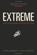 Extreme: Why Some People Thrive at the Limits - Emma Barrett, Paul Martin