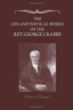 The Life and Poetical Works of the Rev. George Crabbe: Edited, with a life, by his son - George Crabbe