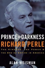 Prince of Darkness: Richard Perle: The Kingdom, the Power & the End of Empire in America - Alan Weisman