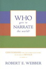 Who Gets to Narrate the World?: Contending for the Christian Story in an Age of Rivals - Robert Webber