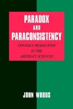 Paradox and Paraconsistency: Conflict Resolution in the Abstract Sciences - John Hayden Woods