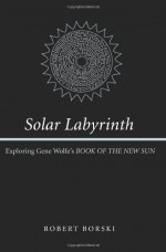 "Solar Labyrinth: Exploring Gene Wolfe's ""Book of the New Sun"" - Robert Borski"