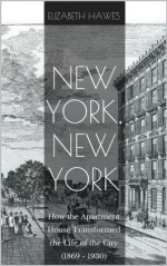 New York, New York: How the Apartment House Transformed the Life of the City (1869-1930) - Elizabeth Hawes