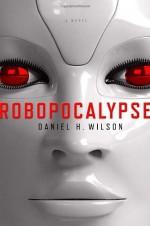 By Daniel H. Wilson - Robopocalypse: A Novel (5.8.2011) - Daniel H. Wilson