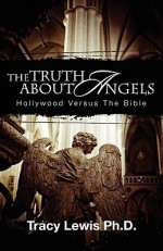 The Truth about Angels: Hollywood Versus the Bible - Tracy M. Lewis